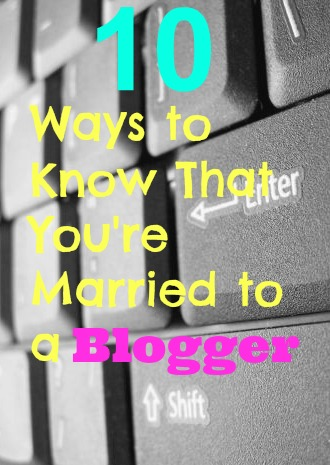 10 Ways to know that you're married to a blogger