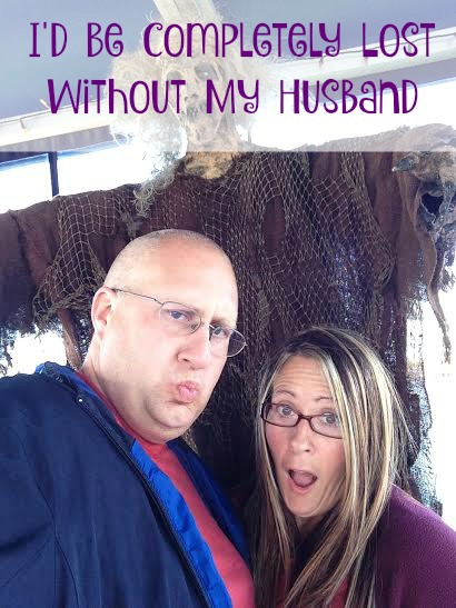 I'd Be Completely Lost Without My Husband