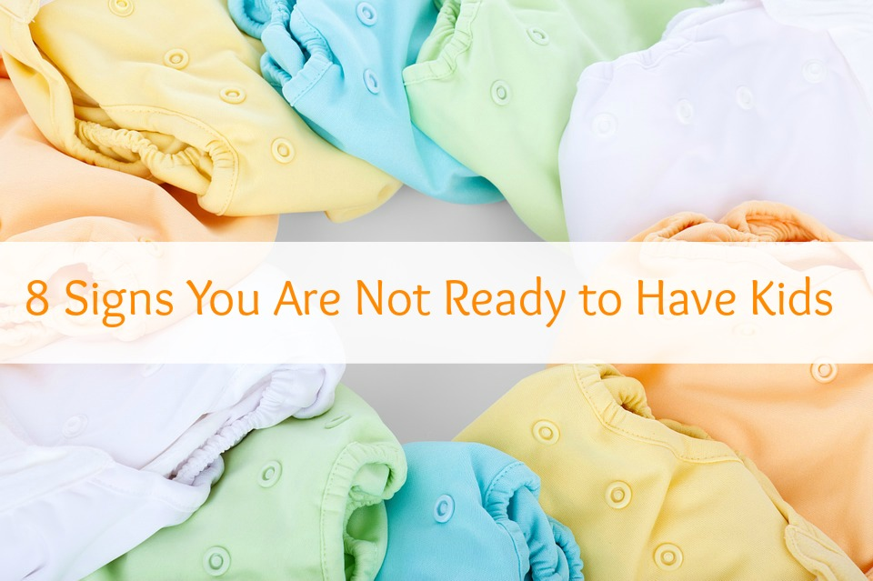 8 Signs You Are Not Ready to Have Kids